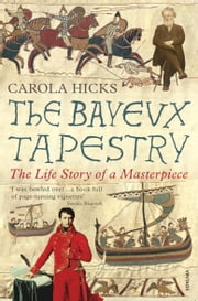 The Bayeux Tapestry - The Life Story of a Masterpiece ebook by Carola Hicks