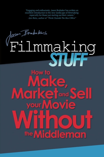 Filmmaking Stuff: How To Make, Market and Sell Your Movie Without The Middleman! ebook by Jason Brubaker