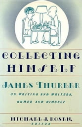 Collecting Himself - James Thurber on Writing and Writers, Humor and Himself ebook by Michael J. Rosen