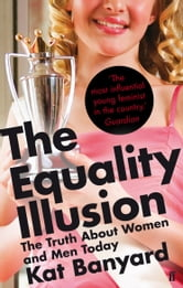 The Equality Illusion - The Truth about Women and Men Today ebook by Kat Banyard
