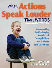When Actions Speak Louder Than Words - Understanding the Challenging Behaviors of Young Children and Students With Disabilities ebook by Kim Davis,Susan D. Dixon