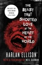 The Beast That Shouted Love at the Heart of the World - Stories ebook by Harlan Ellison, Neil Gaiman