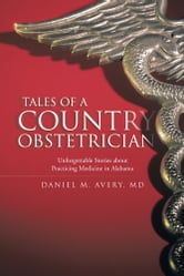 Tales of a Country Obstetrician - Unforgettable Stories about Practicing Medicine in Alabama ebook by Daniel M. Avery, MD