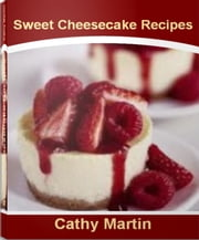 Sweet Cheesecake Recipes - Umm Umm Good Strawberry Cheesecake Recipes, Mini Cheesecake Recipes, Easy Cheesecake Recipes, Chocolate Cheesecake Recipes ebook by Cathy Martin
