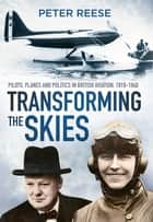 Transforming the Skies - Pilots, Planes and Politics in British Aviation 1919-1940 ebook by Peter Reese