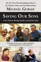 Saving Our Sons: A New Path for Raising Healthy and Resilient Boys ebook by Michael Gurian