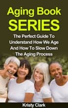Aging Book Series: The Perfect Guide To Understand How We Age And How To Slow Down The Aging Process. ebook by Kristy Clark