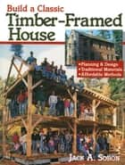 Build a Classic Timber-Framed House - Planning & Design/Traditional Materials/Affordable Methods ebook by Jack A. Sobon