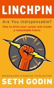 Linchpin - Are You Indispensable? How to drive your career and create a remarkable future ebook by Seth Godin