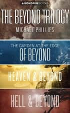 The Beyond Trilogy - The Garden at the Edge of Beyond, Hell and Beyond, Heaven and Beyond ebook by Michael Phillips