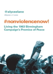 Nonviolence Now! - Living the 1963 Birmingham Campaign's Promise of Peace ebook by Lane, Alycee J.
