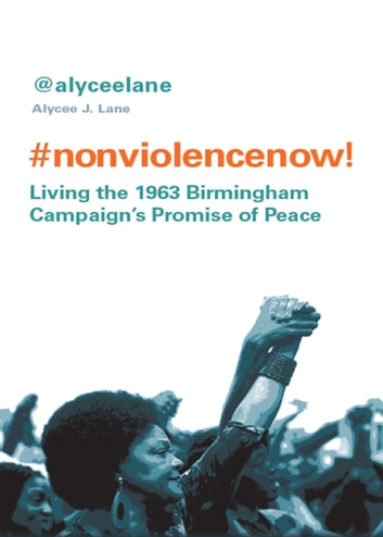 Nonviolence Now! - Living the 1963 Birmingham Campaign's Promise of Peace ebook by Lane,Alycee J.