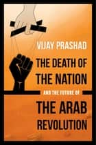 The Death of the Nation and the Future of the Arab Revolution ebook by Vijay Prashad