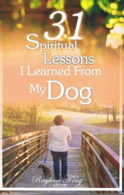 31 Spiritual Lessons I Learned From My Dog ebook by Raylene King