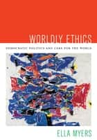 Worldly Ethics - Democratic Politics and Care for the World ebook by Ella Myers