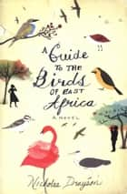A Guide to the Birds of East Africa - A Novel ebook by Nicholas Drayson