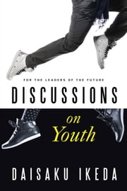 Discussions on Youth - For the Leaders of the Future ebook by Daisaku Ikeda