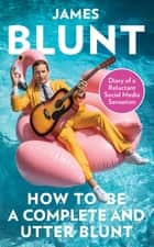 How To Be A Complete and Utter Blunt - Diary of a Reluctant Social Media Sensation ebook by James Blunt