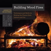 Building Wood Fires: Techniques and Skills for Stoking the Flames Both Indoors and Out (Countryman Know How) ebook by Annette McGivney
