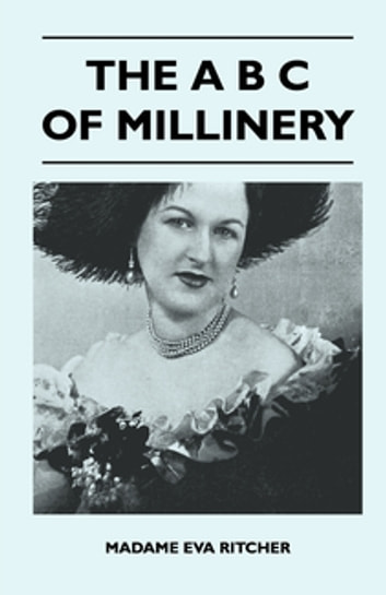 The A B C Of Millinery ebook by Madame Eva Ritcher