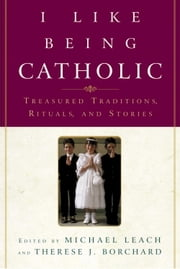 I Like Being Catholic - Treasured Traditions, Rituals, and Stories ebook by Michael Leach,Therese J. Borchard