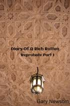 Diary Of A Rich Rotten - Reprobate Part I ebook by Gary Newsom