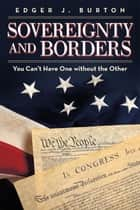 Sovereignty and Borders - You Can'T Have One Without the Other ebook by Edger J. Burton
