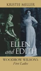 Ellen and Edith - Woodrow Wilson's First Ladies eBook by Kristie Miller