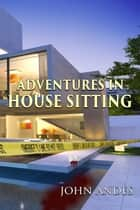 Adventures in House Sitting ebook by John Andes