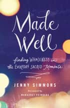 Made Well - Finding Wholeness in the Everyday Sacred Moments ebook by Jenny Simmons, Margaret Feinberg