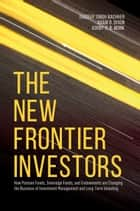 The New Frontier Investors - How Pension Funds, Sovereign Funds, and Endowments are Changing the Business of Investment Management and Long-Term Investing ebook by Jagdeep Singh Bachher, Adam D. Dixon, Ashby H. B. Monk