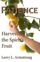 Patience: Harvesting the Spirit's Fruit ebook by Larry Armstrong