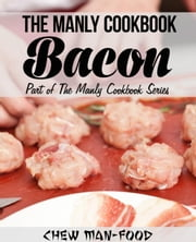 The Manly Cookbook: Bacon - The Manly Cookbook Series, #1 ebook by Chew Man-Food
