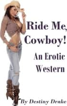 Ride Me, Cowboy! (An Erotic Western) ebook by Destiny Drake