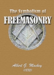 The Symbolism of Freemasonry - : Illustrating and Explaining Its Science and Philosophy, its Legends, Myths and Symbols (Illustrated) ebook by Albert G. Mackey