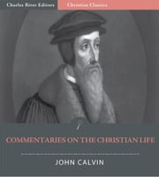 John Calvins Commentaries on the Christian Life (Illustrated Edition) ebook by John Calvin