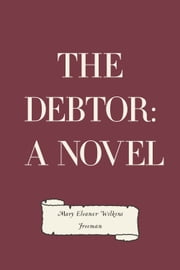 The Debtor: A Novel ebook by Mary Eleanor Wilkins Freeman