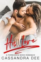 His Love - A Forbidden Boss Romance ebook by Cassandra Dee