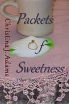 Packets of Sweetness ebook by Christina J Adams