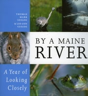 By a Maine River - A Year of Looking Closely ebook by Thomas Mark Szelog,LeeAnn Szelog