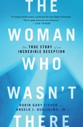 The Woman Who Wasn't There - The True Story of an Incredible Deception ebook by Robin Gaby Fisher,Jr. Angelo J Guglielmo Jr.