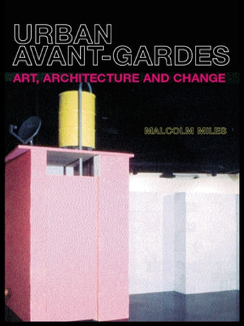 Urban Avant-Gardes - Art, Architecture and Change ebook by Malcolm Miles