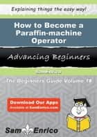 How to Become a Paraffin-machine Operator - How to Become a Paraffin-machine Operator ebook by Kizzy Beeler