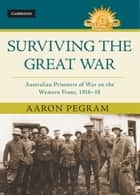 Surviving the Great War - Australian Prisoners of War on the Western Front 1916–18 ebook by Aaron Pegram