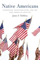 Native Americans - Patriotism, Exceptionalism, and the New American Identity ebook by James S Robbins