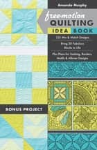 Free-Motion Quilting Idea Book - 155 Mix & Match Designs - Bring 30 Fabulous Blocks to Life - Plus Plans for Sashing, Borders, Motifs & Allover Designs ebook by Amanda Murphy
