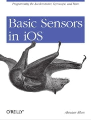 Basic Sensors in iOS - Programming the Accelerometer, Gyroscope, and More ebook by Alasdair  Allan