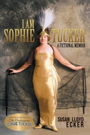 I am Sophie Tucker - A Fictional Memoir ebook by Susan Ecker,Lloyd Ecker