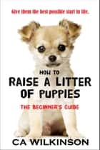 How to Raise a Litter of Puppies ebook by CA Wilkinson