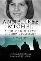Anneliese Michel A true story of a case of demonic possession Germany-1976 ebook by Lawrence E U LeBlanc,Jose Antonio Fortea